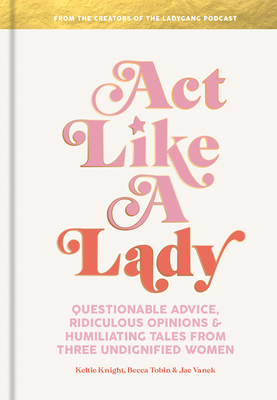 Act Like a Lady: Questionable Advice, Ridiculous Opinions, and Humiliating Tales from Three Undignified Women Cover Image