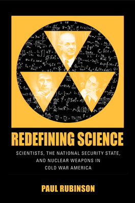 Redefining Science: Scientists, the National Security State, and Nuclear Weapons in Cold War America (Culture and Politics in the Cold War and Beyond) cover