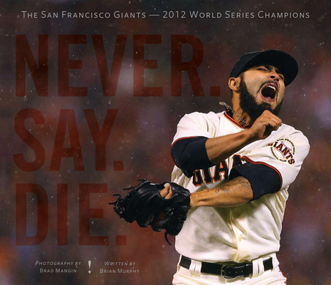 Never. Say. Die.: The San Francisco Giants -- 2012 World Series Champions Cover Image