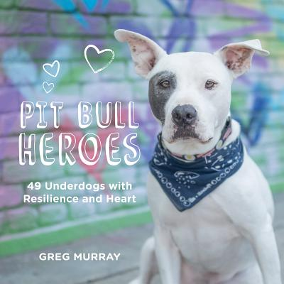 Pit Bull Heroes: 49 Underdogs with Resilience and Heart Cover Image