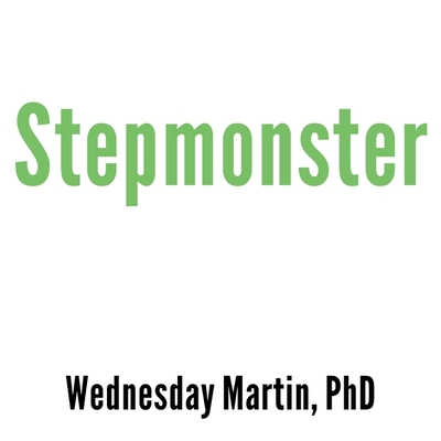 Stepmonster Lib/E: A New Look at Why Real Stepmothers Think, Feel, and ACT the Way We Do Cover Image
