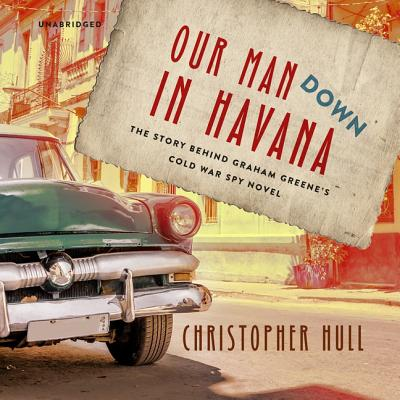 Our Man Down in Havana Lib/E: The Story Behind Graham Greene's Cold War Spy Novel Cover Image