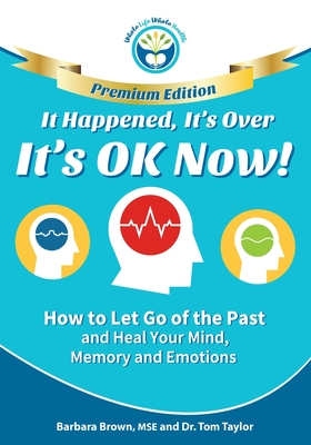 It Happened, It's Over, It's OK Now - PREMIUM EDITION: How to Let Go of the Past and Heal Your Mind, Memory and Emotions Cover Image