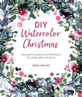 DIY Watercolor Christmas: Easy Painting Ideas and Techniques for Cards, Gifts and Décor Cover Image