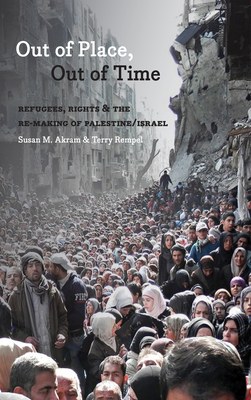 Out of Place, Out of Time: Refugees, Rights and the Re-Making of Palestine/Israel Cover Image