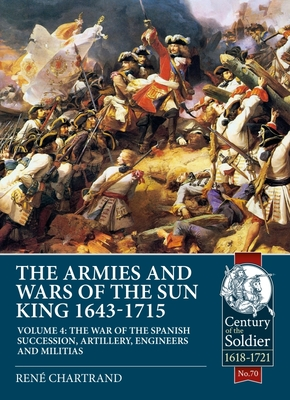 The Armies and Wars of the Sun King 1643-1715 Volume 4: The War of the Spanish Succession, Artillery, Engineers and Militias (Century of the Soldier) Cover Image