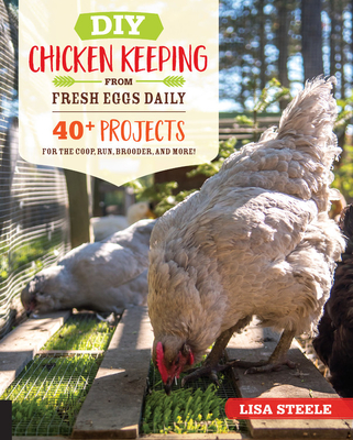 DIY Chicken Keeping from Fresh Eggs Daily: 40+ Projects for the Coop, Run, Brooder, and More! Cover Image