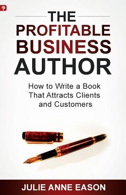 The Profitable Business Author: How to Write a Book That Attracts Clients and Customers Cover Image
