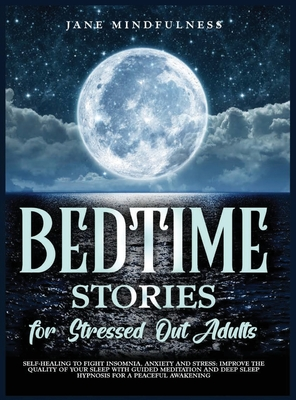 Bedtime Stories for Stressed Out Adults: Self-Healing to Fight Insomnia, Anxiety and Stress: Improve the Quality of Your Sleep with Guided Meditation Cover Image