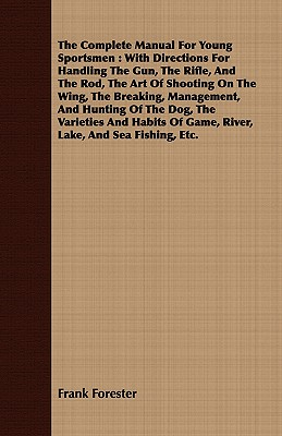 The Complete Manual for Young Sportsmen: With Directions for Handling the Gun, the Rifle, and the Rod, the Art of Shooting on the Wing, the Breaking, Cover Image
