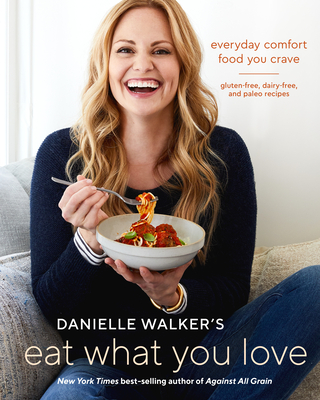 Danielle Walker's Eat What You Love: Everyday Comfort Food You Crave; Gluten-Free, Dairy-Free, and Paleo Recipes [A Cookbook] Cover Image