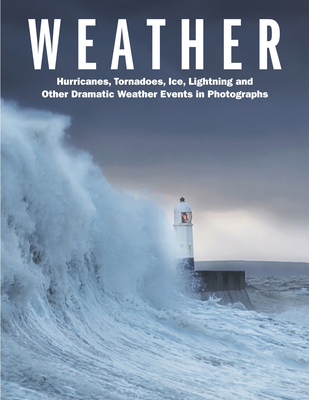 Weather: Hurricanes, Tornadoes, Ice, Lightning and Other Dramatic Weather Events in Photographs cover