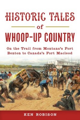Historic Tales of Whoop-Up Country: On the Trail from Montana's Fort Benton to Canada's Fort MacLeod (Lost) Cover Image