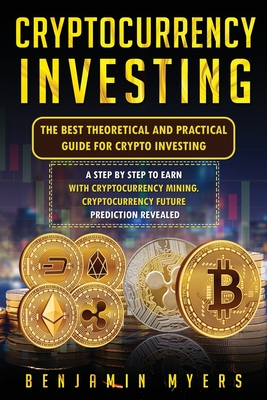 Cryptocurrency Investing: The Best Theoretical and Practical Guide for Crypto Investing: A Step by Step to Earn With Cryptocurrency Mining. Cryp Cover Image