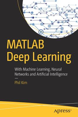 MATLAB Deep Learning: With Machine Learning, Neural Networks and Artificial Intelligence Cover Image