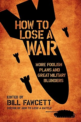 How to Lose a War: More Foolish Plans and Great Military Blunders Cover Image