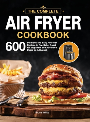 The Complete Air Fryer Cookbook: 600 Delicious and Easy Air Fryer Recipes to Fry, Bake, Roast for Beginners and Advanced Users on A Budget Cover Image