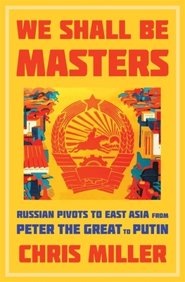 We Shall Be Masters: Russian Pivots to East Asia from Peter the Great to Putin Cover Image