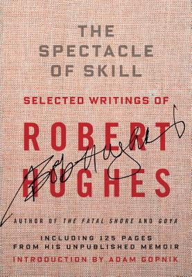 The Spectacle of Skill: New and Selected Writings of Robert Hughes Cover Image
