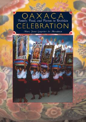 Oaxaca Celebration:  Family, Food, and Fiestas in Teotitlán: Family, Food, and Fiestas in Teotitlán Cover Image