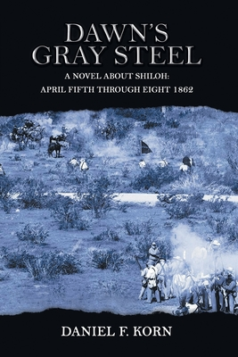Dawn's Gray Steel: A Novel About Shiloh: April Fifth Through Eighth 1862 Cover Image