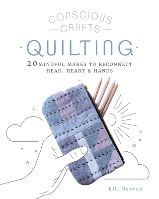 Conscious Crafts: Quilting: 20 mindful makes to reconnect head, heart & hands Cover Image