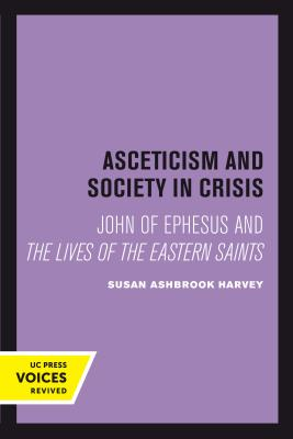 Asceticism and Society in Crisis: John of Ephesus and The Lives of the Eastern Saints (Transformation of the Classical Heritage #18) Cover Image