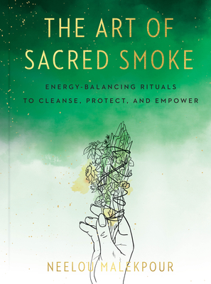 The Art of Sacred Smoke: Energy-Balancing Rituals to Cleanse, Protect, and Empower Cover Image