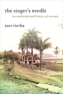 The Singer's Needle: An Undisciplined History of Panamá Cover Image