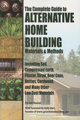 The Complete Guide to Alternative Home Building Materials & Methods: Including Sod, Compressed Earth, Plaster, Straw, Beer Cans, Bottles, Cordwood, an Cover Image