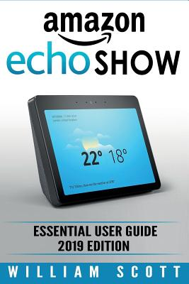 Amazon Echo Show: Essential User Guide for Echo Show 2nd Gen and Alexa (2019 Edition) - Make the Best Use of the All-new Echo Show (Amaz Cover Image