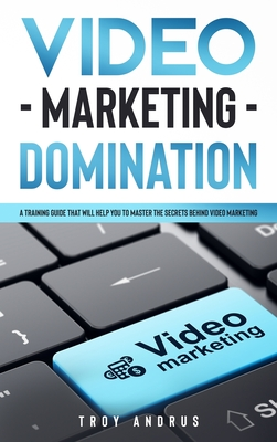 Video Marketing Domination: A Training Guide That Will Help You to Master the Secrets Behind Video Marketing Cover Image