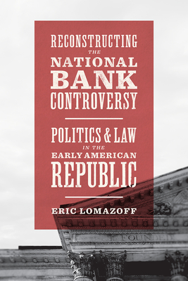 Reconstructing the National Bank Controversy: Politics and Law in the Early American Republic Cover Image