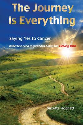 The Journey is Everything: Saying Yes to Cancer: Reflections and Inspirations Along the Healing Path Cover Image