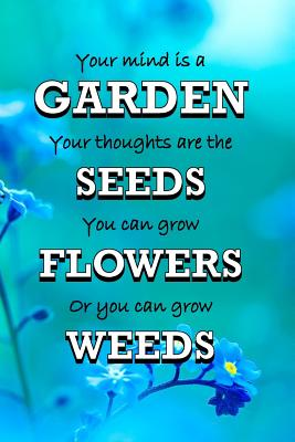 Your Mind Is A Garden Your Thoughts Are The Seeds You Can Grow Flowers Or You Can Grow Weeds Gifts For Gardeners Garden Quotes Log Book Quality Bound Brookline Booksmith