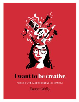 I Want to Be Creative: Thinking, Living and Working more Creatively Cover Image