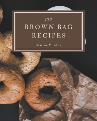 150 Brown Bag Recipes: Make Cooking at Home Easier with Brown Bag Cookbook! Cover Image