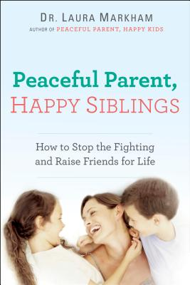 Peaceful Parent, Happy Siblings: How to Stop the Fighting and Raise Friends for Life (The Peaceful Parent Series) Cover Image