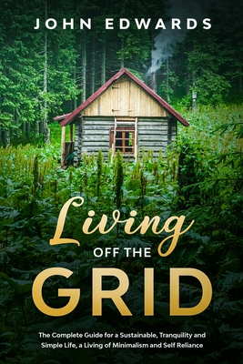 Living Off the Grid: The Complete Guide for a Sustainable, Tranquility and Simple Life, a Living of Minimalism and Self Reliance Cover Image
