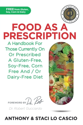 Food As A Prescription: A Handbook for Those Currently On or Prescribed a Gluten-Free, Soy-Free, Corn-Free and/or Dairy-Free Diet Cover Image