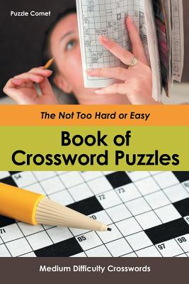 The Not Too Hard or Easy Book of Crossword Puzzles: Medium Difficulty Crosswords Cover Image