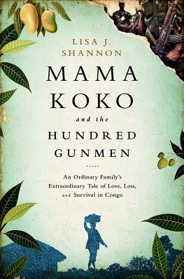 Mama Koko and the Hundred Gunmen: An Ordinary Family's Extraordinary Tale of Love, Loss, and Survival in Congo Cover Image