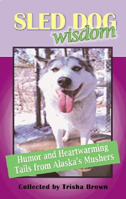 Sled Dog Wisdom: Humorous & Heartwarming Tales from Alaska's Mushers Cover Image