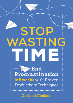 Stop Wasting Time: End Procrastination in 5 Weeks with Proven Productivity Techniques Cover Image