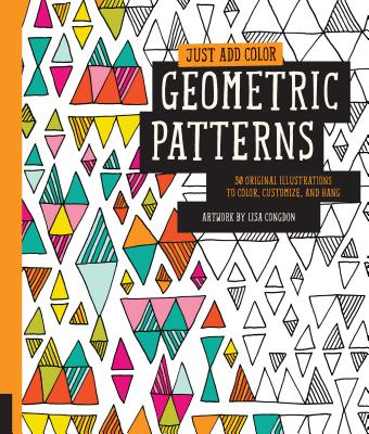 Just Add Color: Geometric Patterns: 30 Original Illustrations To Color, Customize, and Hang Cover Image