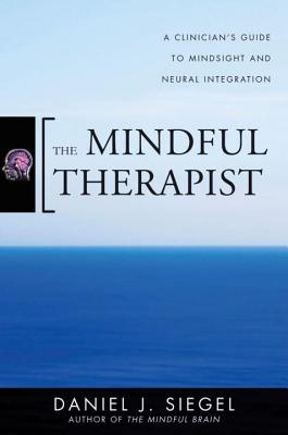 The Mindful Therapist: A Clinician's Guide to Mindsight and Neural Integration (Norton Series on Interpersonal Neurobiology) Cover Image