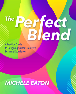 The Perfect Blend: A Practical Guide to Designing Student-Centered Learning Experiences Cover Image