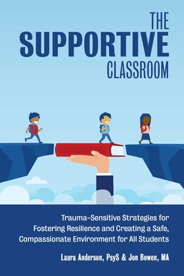 The Supportive Classroom: Trauma-Sensitive Strategies for Fostering Resilience and Creating a Safe, Compassionate Environment for All Students (Books for Teachers) Cover Image