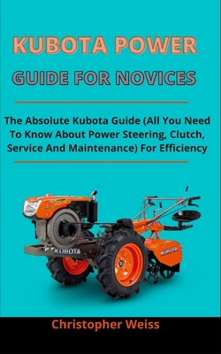 Kubota Power Guide For Novices: The Absolute Kubota Guide (All You Need To Know About Power Steering, Clutch, Service And Maintenance) For Efficiency Cover Image