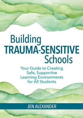 Building Trauma-Sensitive Schools: Your Guide to Creating Safe, Supportive Learning Environments for All Students Cover Image